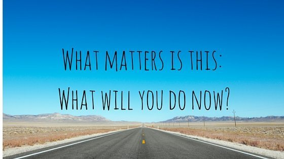 What matters is this- What will you do now-