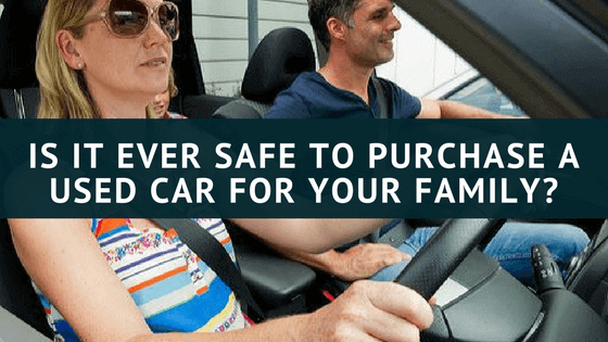 Is It Ever Safe To Purchase A Used Car For Your Family_